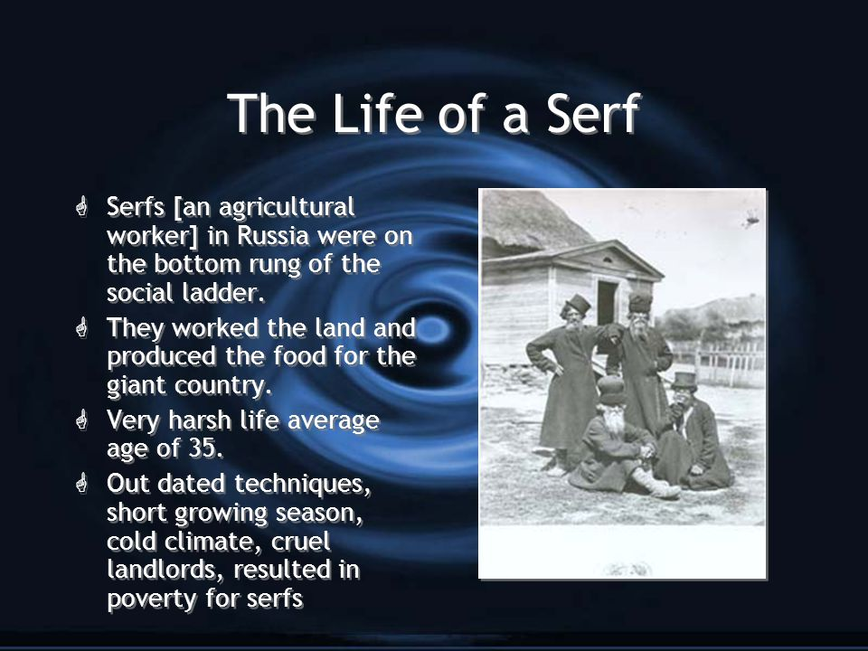 The Life of a Serf Serfs [an agricultural worker] in Russia were on the bottom rung of the social ladder.